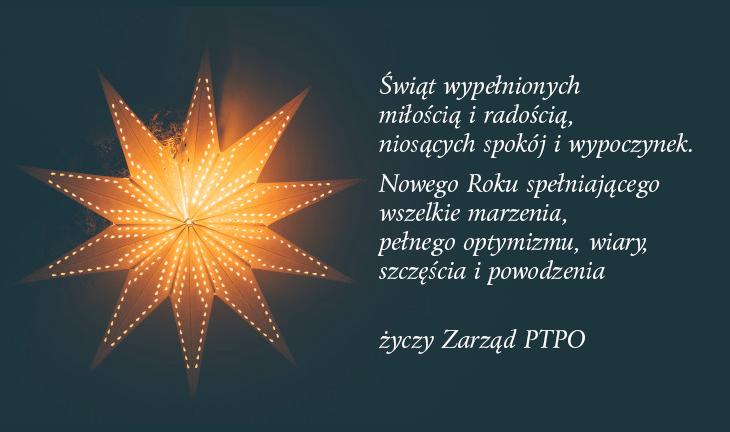 Świąt wypełnionych miłością i radością, niosących spokój i wypoczynek. Nowego Roku spełniającego wszelkie marzenia, pełnego optymizmu, wiary, szczęścia i powodzenia życzy Zarząd PTPO